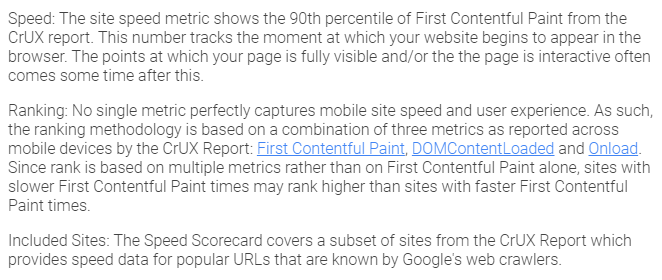 Speed: The site speed metric shows the 90th percentile of First Contentful Paint from the CrUX report. This number tracks the moment at which your website begins to appear in the browser. The points at which your page is fully visible and/or the the page is interactive often comes some time after this. Ranking: No single metric perfectly captures mobile site speed and user experience. As such, the ranking methodology is based on a combination of three metrics as reported across mobile devices by the CrUX Report: First Contentful Paint, DOMContentLoaded and Onload. Since rank is based on multiple metrics rather than on First Contentful Paint alone, sites with slower First Contentful Paint times may rank higher than sites with faster First Contentful Paint times. Included Sites: The Speed Scorecard covers a subset of sites from the CrUX Report which provides speed data for popular URLs that are known by Google's web crawlers.
