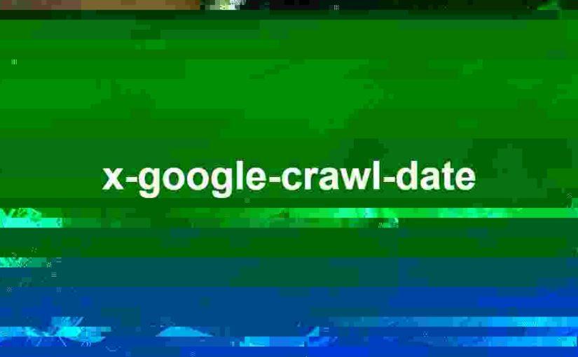 X-Google-Crawl-Date